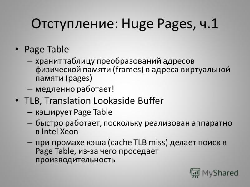 Отступление: Huge Pages, ч.1 Page Table – хранит таблицу преобразований адресов физической памяти (frames) в адреса виртуальной памяти (pages) – медленно работает! TLB, Translation Lookaside Buffer – кэширует Page Table – быстро работает, поскольку р