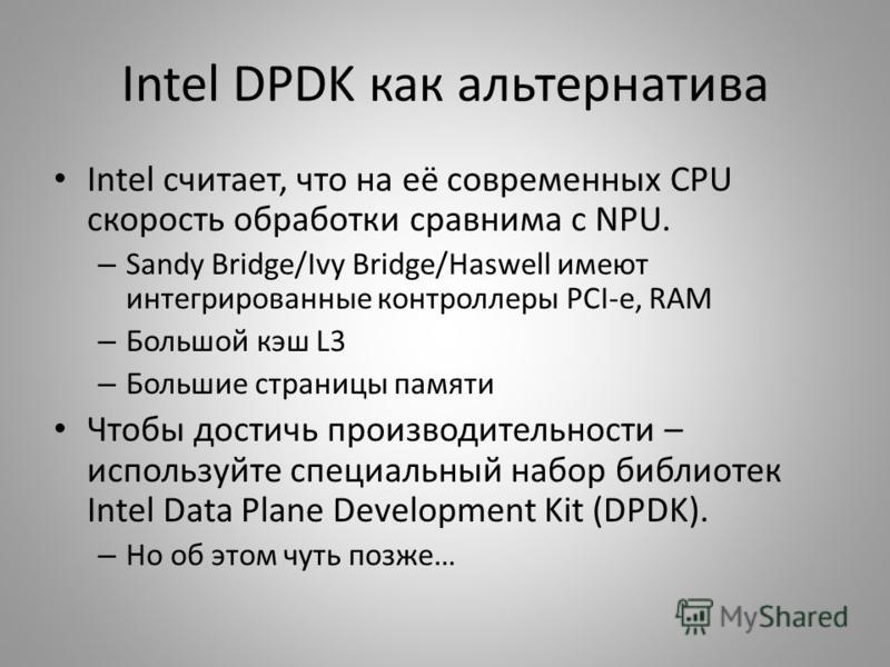 Intel DPDK как альтернатива Intel считает, что на её современных CPU скорость обработки сравнима с NPU. – Sandy Bridge/Ivy Bridge/Haswell имеют интегрированные контроллеры PCI-e, RAM – Большой кэш L3 – Большие страницы памяти Чтобы достичь производит
