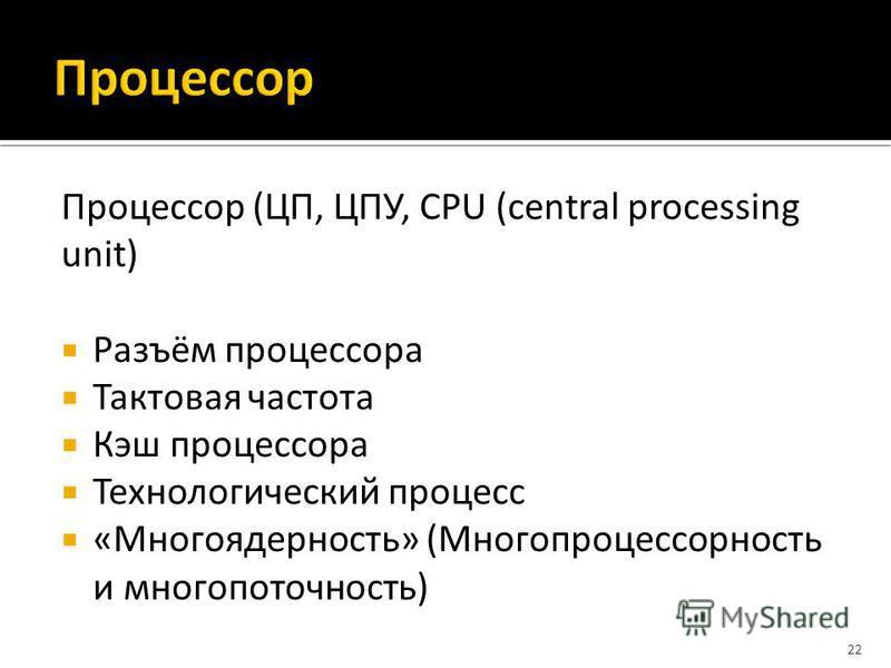 Процессор (ЦП, ЦПУ, CPU (central processing unit) Разъём процессора Тактовая частота Кэш процессора Технологический процесс «Многоядерность» (Многопроцессорность и многопоточность) 22