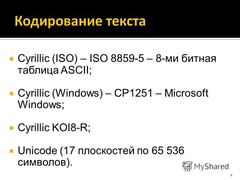 Cyrillic (ISO) – ISO 8859-5 – 8-ми битная таблица ASCII; Cyrillic (Windows) – CP1251 – Microsoft Windows; Cyrillic KOI8-R; Unicode (17 плоскостей по 65 536 символов). 4