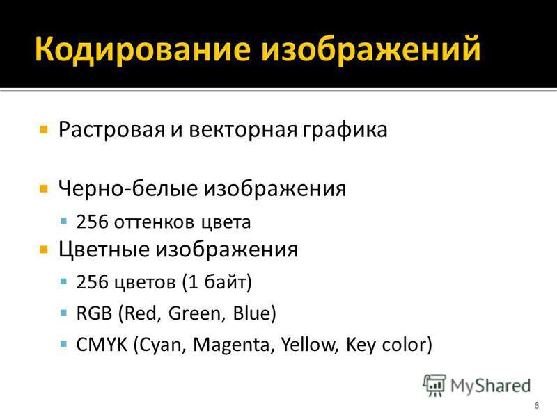 Растровая и векторная графика Черно-белые изображения 256 оттенков цвета Цветные изображения 256 цветов (1 байт) RGB (Red, Green, Blue) CMYK (Cyan, Magenta, Yellow, Key color) 6