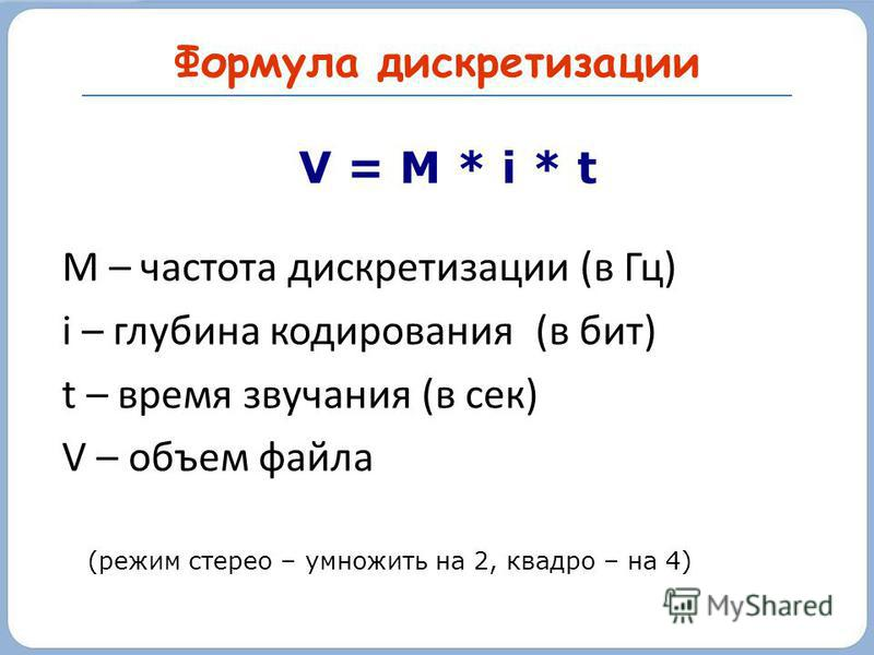 Формула дискретизации V = M * i * t M – частота дискретизации (в Гц) i – глубина кодирования (в бит) t – время звучания (в сек) V – объем файла (режим стерео – умножить на 2, квадро – на 4)