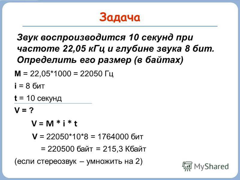 Задача M = 22,05*1000 = 22050 Гц i = 8 бит t = 10 секунд V = ? V = M * i * t V = 22050*10*8 = 1764000 бит = 220500 байт = 215,3 Кбайт (если стереозвук – умножить на 2) Звук воспроизводится 10 секунд при частоте 22,05 к Гц и глубине звука 8 бит. Опред