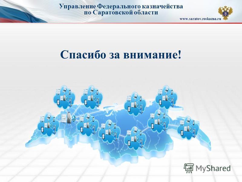 Управление Федерального казначейства по Саратовской области www.saratov.roskazna.ru Спасибо за внимание!