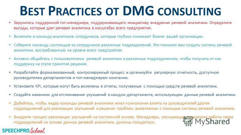 B EST P RACTICES ОТ DMG CONSULTING Заручитесь поддержкой топ-менеджера, поддерживающего инициативу внедрения речевой аналитики. Определите выгоды, которые дает речевая аналитика в масштабах всего предприятия. Включите в команду аналитиков сотрудников