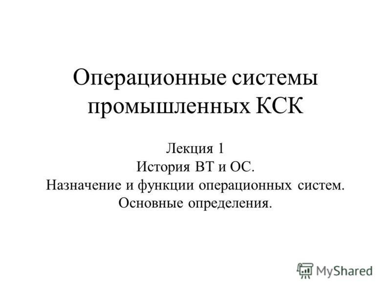 Операционные системы промышленных КСК Лекция 1 История ВТ и ОС. Назначение и функции операционных систем. Основные определения.