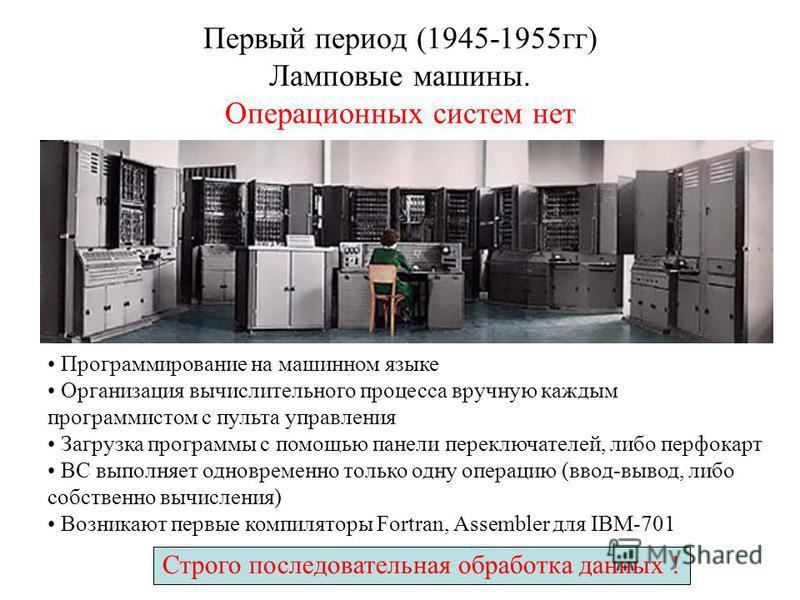 Первый период (1945-1955 гг) Ламповые машины. Операционных систем нет Строго последовательная обработка данных ! Программирование на машинном языке Организация вычислительного процесса вручную каждым программистом с пульта управления Загрузка програм