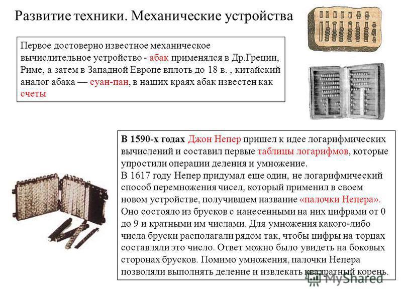 Развитие техники. Механические устройства Первое достоверно известное механическое вычислительное устройство - абак применялся в Др.Греции, Риме, а затем в Западной Европе вплоть до 18 в., китайский аналог абака суан-пан, в наших краях абак известен