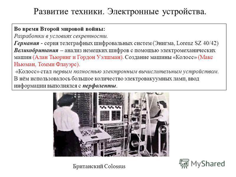 Во время Второй мировой войны: Разработки в условиях секретности. Германия - серия телеграфных шифровальных систем (Энигма, Lorenz SZ 40/42) Великобритания – анализ немецких шифров с помощью электромеханических машин (Алан Тьюринг и Гордон Уэлшман).