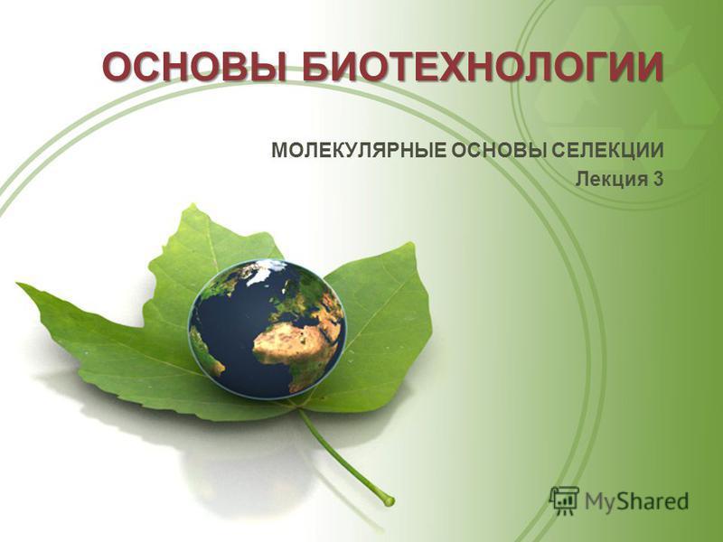 ОСНОВЫ БИОТЕХНОЛОГИИ МОЛЕКУЛЯРНЫЕ ОСНОВЫ СЕЛЕКЦИИ Лекция 3