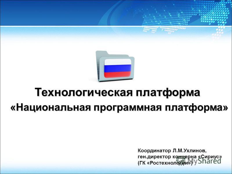 Технологическая платформа Координатор Л.М.Ухлинов, ген.директор концерна «Сириус» (ГК «Ростехнологии») «Национальная программная платформа»