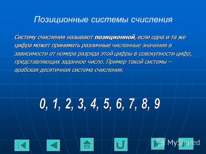 Систему счисления называют позиционной, если одна и та же цифра может принимать различные численные значения в зависимости от номера разряда этой цифры в совокупности цифр, представляющих заданное число. Пример такой системы – арабская десятичная сис