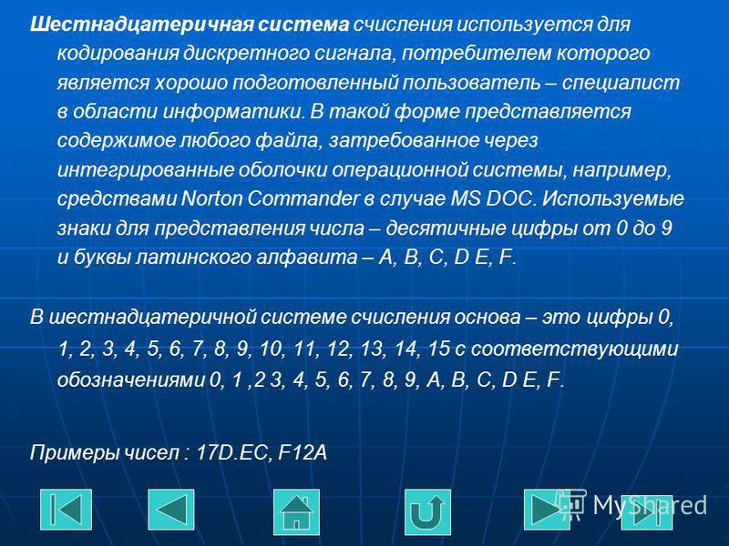 Шестнадцатеричная система счисления используется для кодирования дискретного сигнала, потребителем которого является хорошо подготовленный пользователь – специалист в области информатики. В такой форме представляется содержимое любого файла, затребов