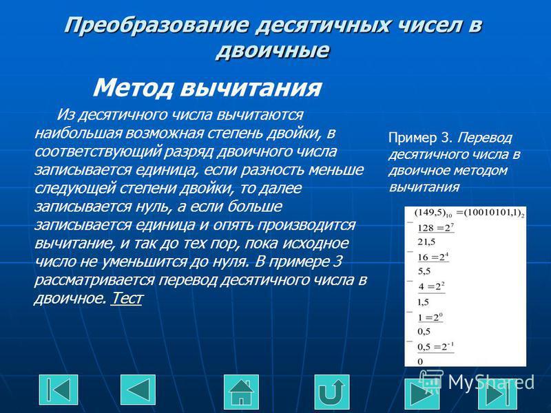 Преобразование десятичных чисел в двоичные Метод вычитания Из десятичного числа вычитаются наибольшая возможная степень двойки, в соответствующий разряд двоичного числа записывается единица, если разность меньше следующей степени двойки, то далее зап