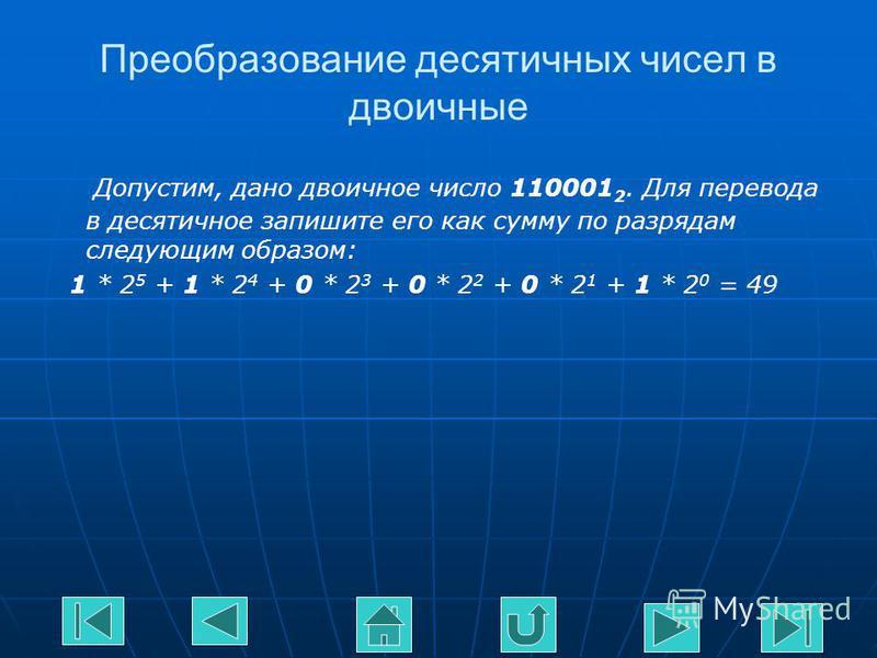 Преобразование десятичных чисел в двоичные Допустим, дано двоичное число 110001 2. Для перевода в десятичное запишите его как сумму по разрядам следующим образом: 1 * 2 5 + 1 * 2 4 + 0 * 2 3 + 0 * 2 2 + 0 * 2 1 + 1 * 2 0 = 49