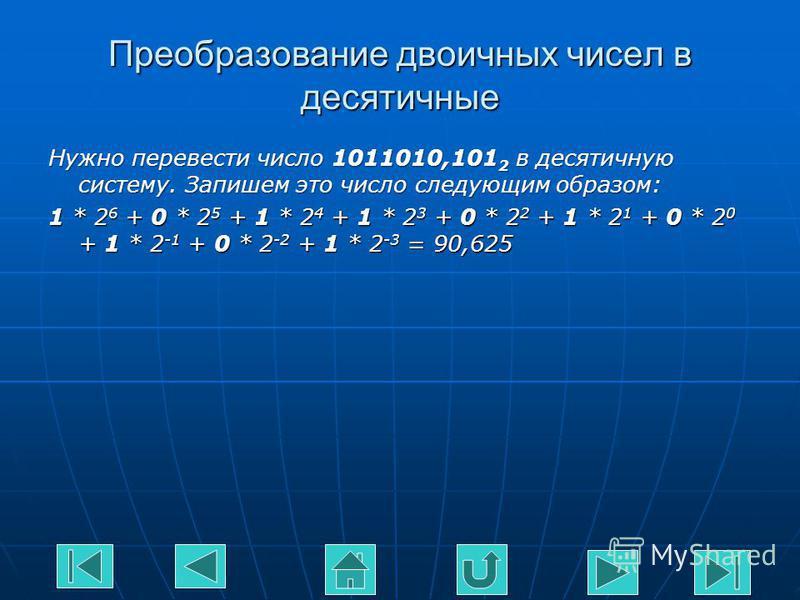 Преобразование двоичных чисел в десятичные Нужно перевести число 1011010,101 2 в десятичную систему. Запишем это число следующим образом: 1 * 2 6 + 0 * 2 5 + 1 * 2 4 + 1 * 2 3 + 0 * 2 2 + 1 * 2 1 + 0 * 2 0 + 1 * 2 -1 + 0 * 2 -2 + 1 * 2 -3 = 90,625