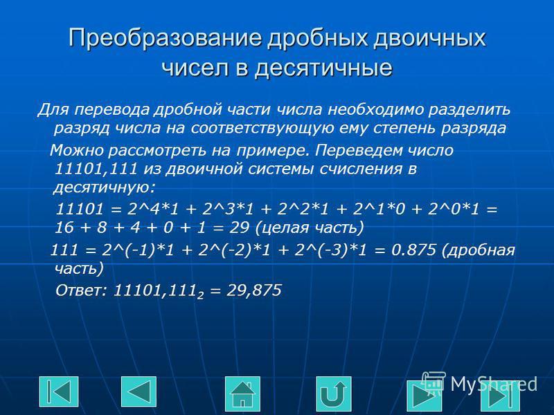 Преобразование дробных двоичных чисел в десятичные Для перевода дробной части числа необходимо разделить разряд числа на соответствующую ему степень разряда Можно рассмотреть на примере. Переведем число 11101,111 из двоичной системы счисления в десят