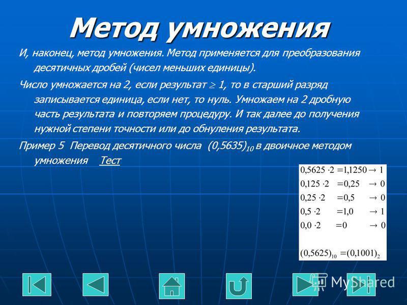 Метод умножения И, наконец, метод умножения. Метод применяется для преобразования десятичных дробей (чисел меньших единицы). Число умножается на 2, если результат 1, то в старший разряд записывается единица, если нет, то нуль. Умножаем на 2 дробную ч