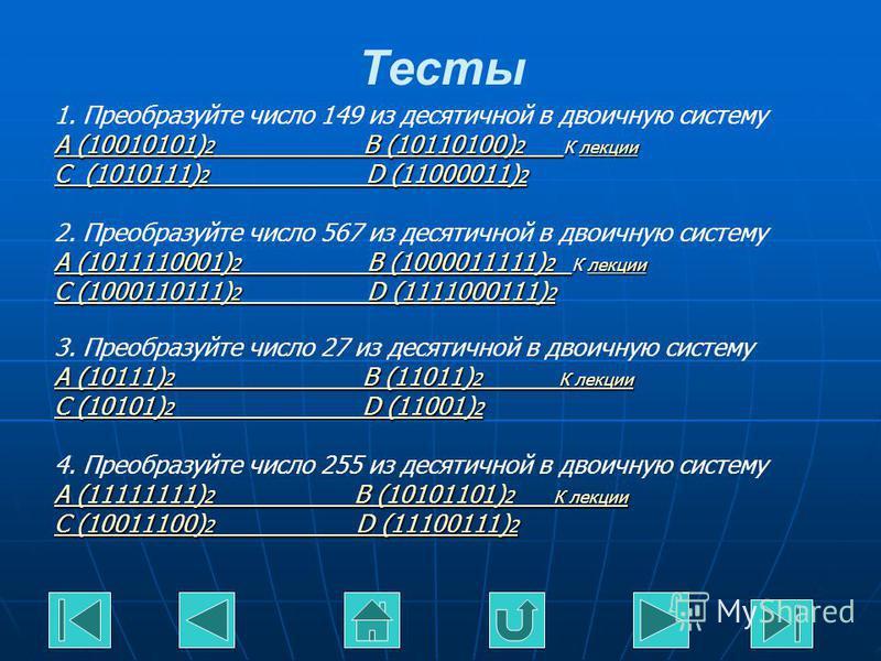 Тесты 1. Преобразуйте число 149 из десятичной в двоичную систему A (10010101) 2 B (10110100) 2 A (10010101) 2 B (10110100) 2 К лекции лекции A (10010101) 2 B (10110100) 2 лекции C (1010111) 2 D (11000011) 2 C (1010111) 2 D (11000011) 2 2. Преобразуйт