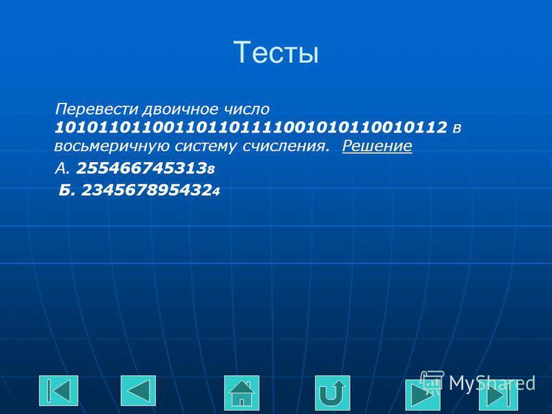 Тесты Перевести двоичное число 101011011001101101111001010110010112 в восьмеричную систему счисления. Решение Решение А. 255466745313 8 Б. 234567895432 4