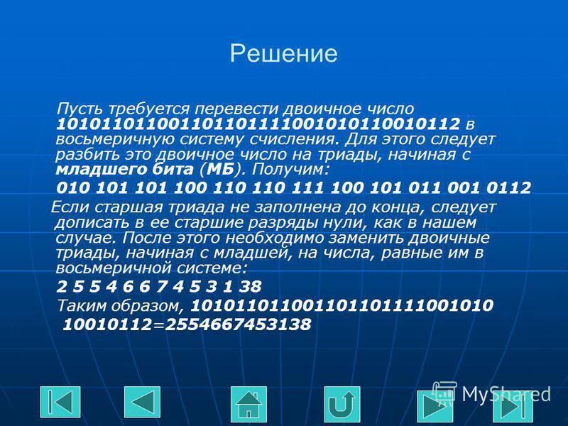 Решение Пусть требуется перевести двоичное число 101011011001101101111001010110010112 в восьмеричную систему счисления. Для этого следует разбить это двоичное число на триады, начиная с младшего бита (МБ). Получим: 010 101 101 100 110 110 111 100 101