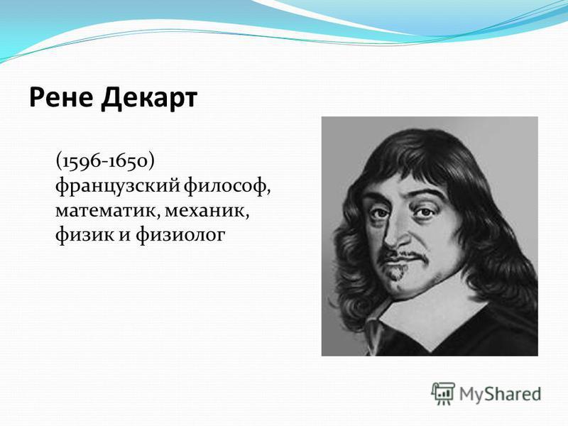 Рене Декарт (1596-1650) французский философ, математик, механик, физик и физиолог