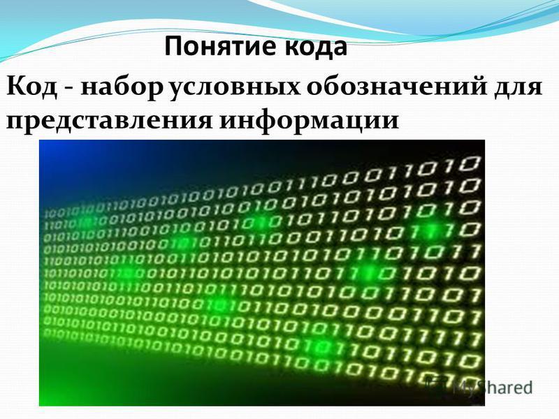 Понятие кода Код - набор условных обозначений для представления информации