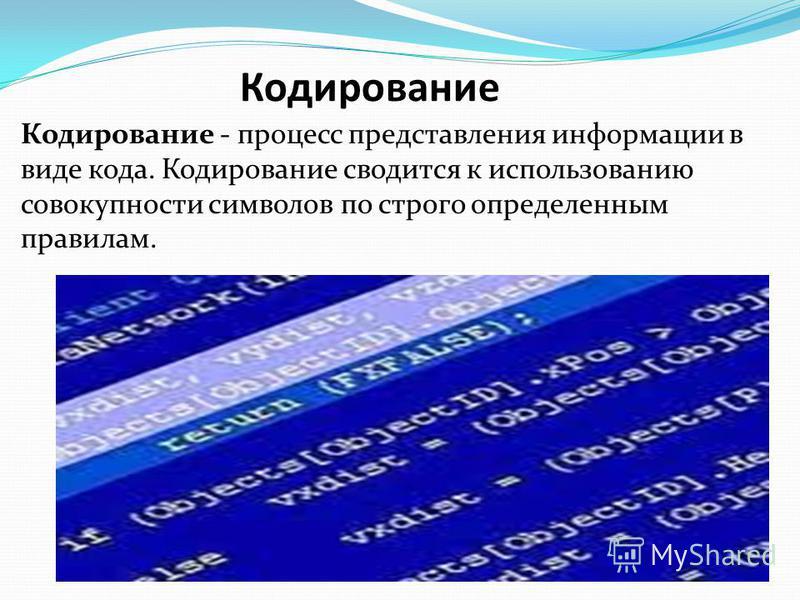 Кодирование Кодирование - процесс представления информации в виде кода. Кодирование сводится к использованию совокупности символов по строго определенным правилам.