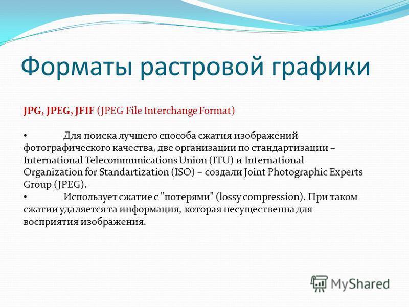 Форматы растровой графики JPG, JPEG, JFIF (JPEG File Interchange Format) Для поиска лучшего способа сжатия изображений фотографического качества, две организации по стандартизации – International Telecommunications Union (ITU) и International Organiz