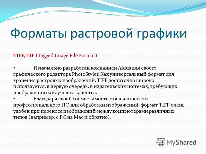 Форматы растровой графики TIFF, TIF (Tagged Image File Format) Изначально разработан компанией Aldus для своего графического редактора PhotoStyler. Как универсальный формат для хранения растровых изображений, TIFF достаточно широко используется, в пе
