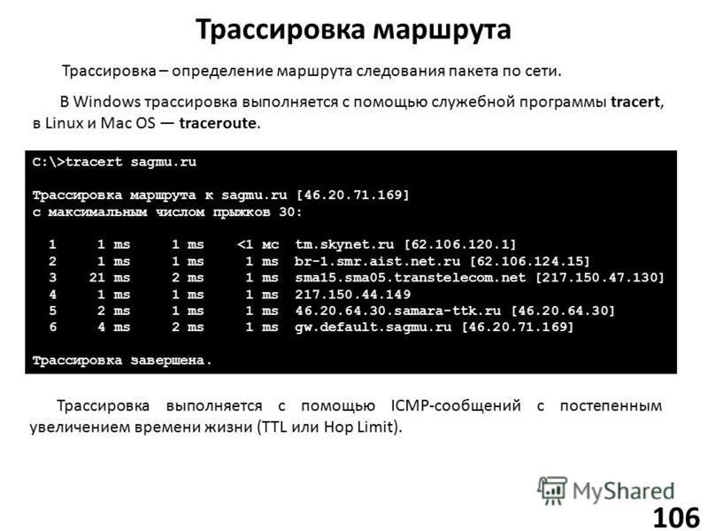 Трассировка маршрута 106 Трассировка – определение маршрута следования пакета по сети. В Windows трассировка выполняется с помощью служебной программы tracert, в Linux и Mac OS traceroute. C:\>tracert sagmu.ru Трассировка маршрута к sagmu.ru [46.20.7