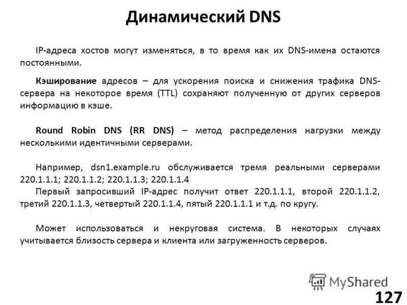 Динамический DNS 127 Кэширование адресов – для ускорения поиска и снижения трафика DNS- сервера на некоторое время (TTL) сохраняют полученную от других серверов информацию в кэше. IP-адреса хостов могут изменяться, в то время как их DNS-имена остаютс