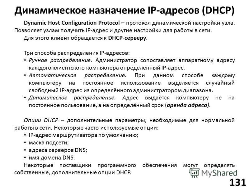 Динамическое назначение IP-адресов (DHCP) 131 Dynamic Host Configuration Protocol – протокол динамической настройки узла. Позволяет узлам получить IP-адрес и другие настройки для работы в сети. Для этого клиент обращается к DHCP-серверу. Три способа