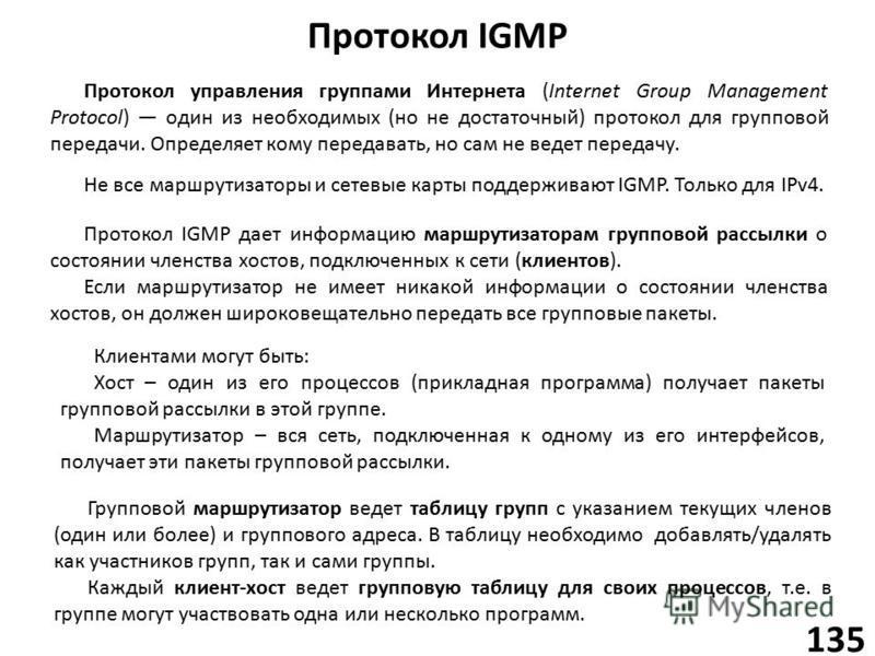 Протокол IGMP 135 Протокол управления группами Интернета (Internet Group Management Protocol) один из необходимых (но не достаточный) протокол для групповой передачи. Определяет кому передавать, но сам не ведет передачу. Не все маршрутизаторы и сетев