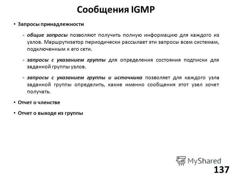 Сообщения IGMP 137 Запросы принадлежности -общие запросы позволяют получить полную информацию для каждого из узлов. Маршрутизатор периодически рассылает эти запросы всем системам, подключенным к его сети. -запросы с указанием группы для определения с