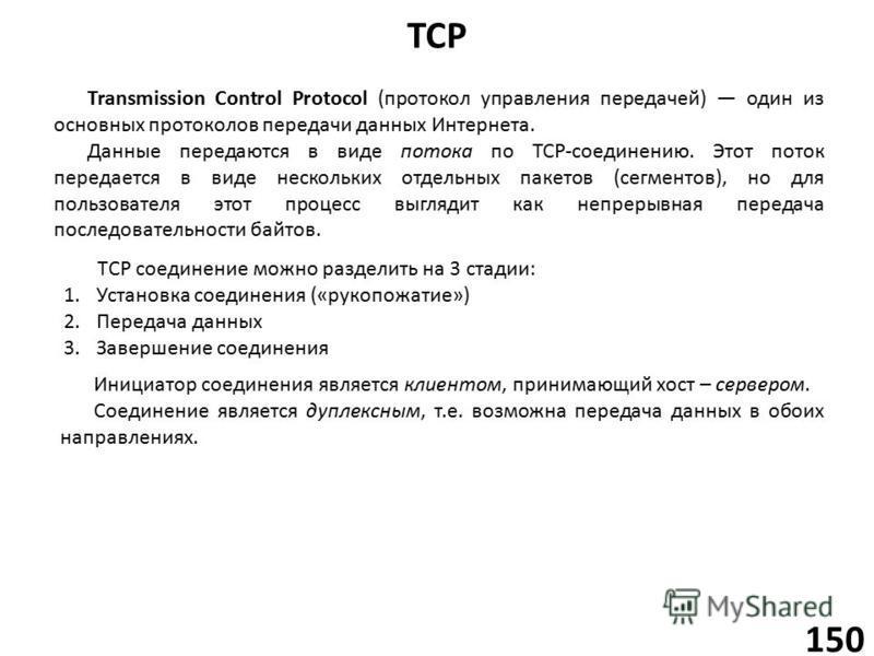 TCP 150 Transmission Control Protocol (протокол управления передачей) один из основных протоколов передачи данных Интернета. Данные передаются в виде потока по TCP-соединению. Этот поток передается в виде нескольких отдельных пакетов (сегментов), но