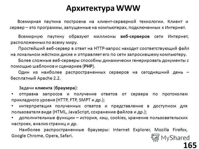 Архитектура WWW 165 Всемирную паутину образуют миллионы веб-серверов сети Интернет, расположенных по всему миру. Простейший веб-сервер в ответ на HTTP-запрос находит соответствующий файл на локальном жёстком диске и отправляет его по сети запросившем