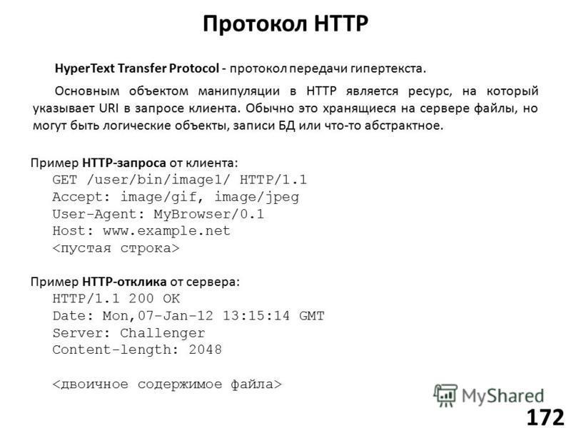 Протокол HTTP 172 HyperText Transfer Protocol - протокол передачи гипертекста. Основным объектом манипуляции в HTTP является ресурс, на который указывает URI в запросе клиента. Обычно это хранящиеся на сервере файлы, но могут быть логические объекты,