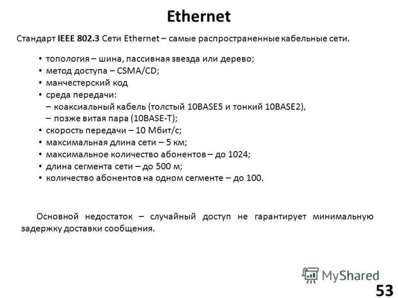 Ethernet 53 топология – шина, пассивная звезда или дерево; метод доступа – CSMA/CD; манчестерский код среда передачи: –коаксиальный кабель (толстый 10BASE5 и тонкий 10BASE2), –позже витая пара (10BASE-T); скорость передачи – 10 Мбит/с; максимальная д