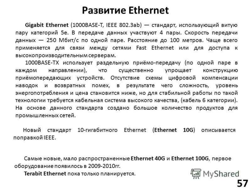 Развитие Ethernet 57 Самые новые, мало распространенные Ethernet 40G и Ethernet 100G, первое оборудование появилось в 2009-2010 гг. Terabit Ethernet пока только планируется. Новый стандарт 10-гигабитного Ethernet (Ethernet 10G) описывается поправкой