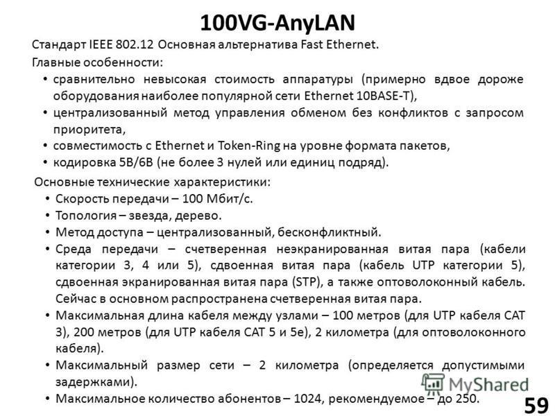 100VG-AnyLAN 59 Стандарт IEEE 802.12 Основная альтернатива Fast Ethernet. Главные особенности: сравнительно невысокая стоимость аппаратуры (примерно вдвое дороже оборудования наиболее популярной сети Ethernet 10BASE-T), централизованный метод управле