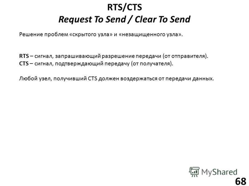 RTS/CTS Request To Send / Clear To Send 68 Решение проблем «скрытого узла» и «незащищенного узла». RTS – сигнал, запрашивающий разрешение передачи (от отправителя). CTS – сигнал, подтверждающий передачу (от получателя). Любой узел, получивший CTS дол