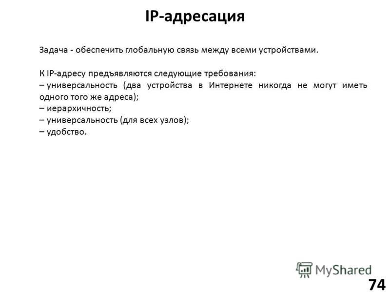 IP-адресация 74 Задача - обеспечить глобальную связь между всеми устройствами. К IP-адресу предъявляются следующие требования: –универсальность (два устройства в Интернете никогда не могут иметь одного того же адреса); –иерархичность; –универсальност