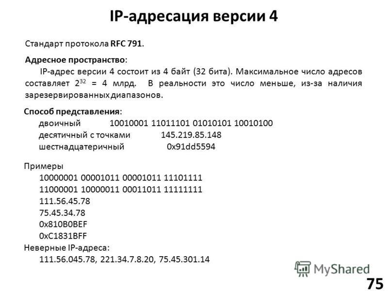 IP-адресация версии 4 75 Адресное пространство: IP-адрес версии 4 состоит из 4 байт (32 бита). Максимальное число адресов составляет 2 32 = 4 млрд. В реальности это число меньше, из-за наличия зарезервированных диапазонов. Способ представления: двоич
