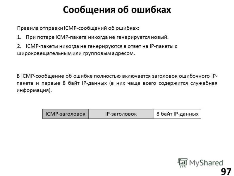 Сообщения об ошибках 97 Правила отправки ICMP-сообщений об ошибках: 1. При потере ICMP-пакета никогда не генерируется новый. 2.ICMP-пакеты никогда не генерируются в ответ на IP-пакеты с широковещательным или групповым адресом. В ICMP-сообщение об оши