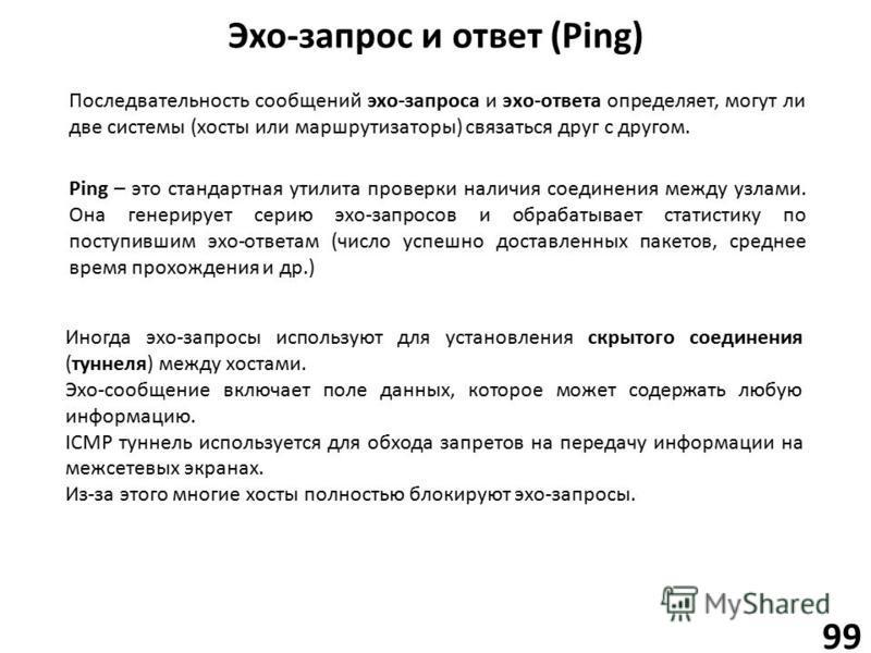 Эхо-запрос и ответ (Ping) 99 Последвательность сообщений эхо-запроса и эхо-ответа определяет, могут ли две системы (хосты или маршрутизаторы) связаться друг с другом. Ping – это стандартная утилита проверки наличия соединения между узлами. Она генери