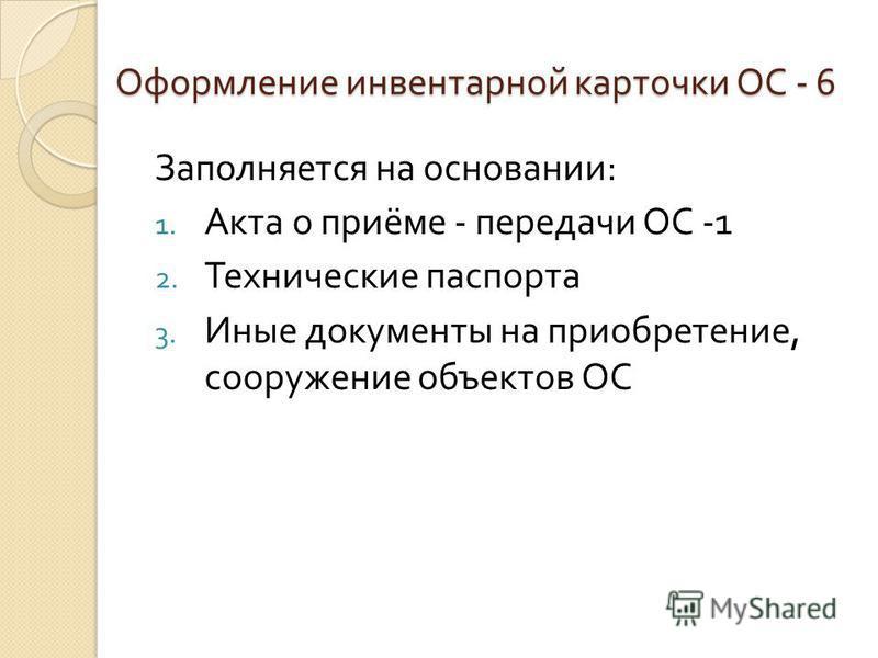 Оформление инвентарной карточки ОС - 6 Заполняется на основании : 1. Акта о приёме - передачи ОС -1 2. Технические паспорта 3. Иные документы на приобретение, сооружение объектов ОС