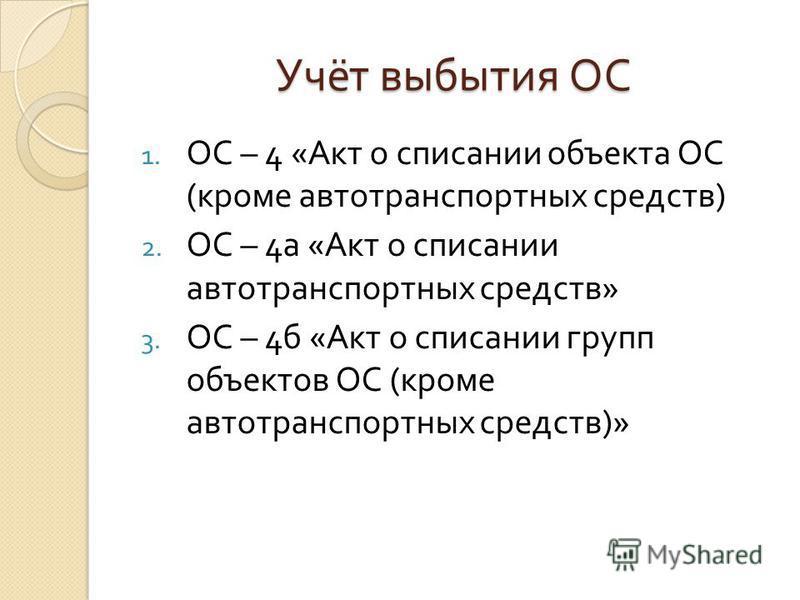 Учёт выбытия ОС 1. ОС – 4 « Акт о списании объекта ОС ( кроме автотранспортных средств ) 2. ОС – 4 а « Акт о списании автотранспортных средств » 3. ОС – 4 б « Акт о списании групп объектов ОС ( кроме автотранспортных средств )»