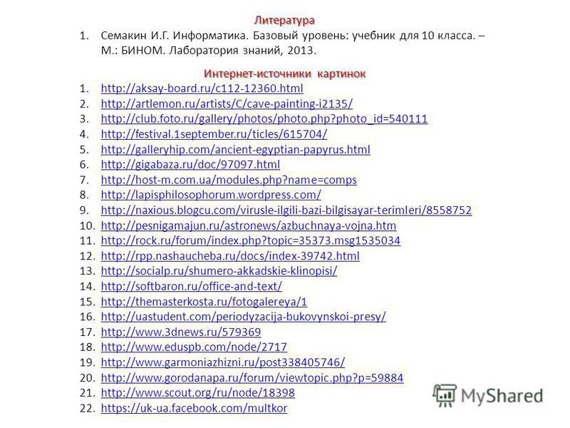 Литература 1. Семакин И.Г. Информатика. Базовый уровень: учебник для 10 класса. – М.: БИНОМ. Лаборатория знаний, 2013. Интернет-источники картинок 1.http://aksay-board.ru/c112-12360.htmlhttp://aksay-board.ru/c112-12360. html 2.http://artlemon.ru/arti