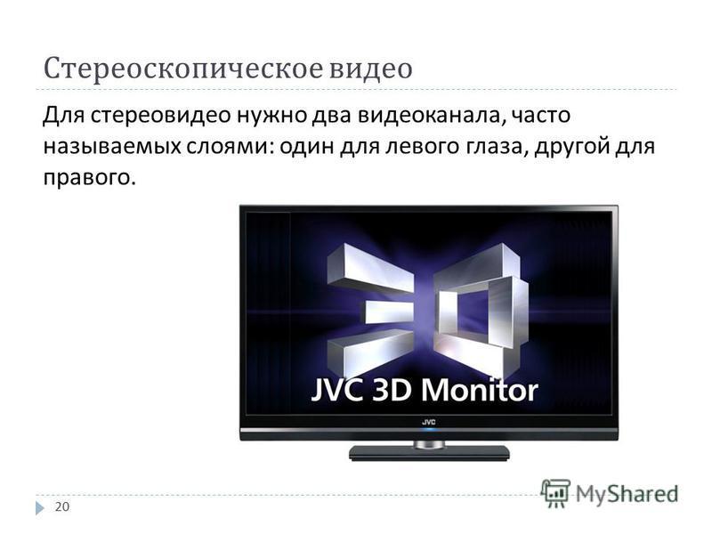 Стереоскопическое видео Для стерео видео нужно два видеоканала, часто называемых слоями : один для левого глаза, другой для правого. 20